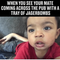 "Dank, 🤖, and You: WHEN YOU SEE YOUR MATE  COMING ACROSS THE PUB WITH A  TRAY OF JAGERBOMBS ""Here we go"" 😂😂"