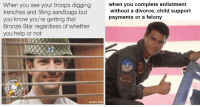 34 Hilarious Military Memes That Know The Struggle: When you see your troops digging  trenches and filling sandbags but  you know you're getting that  Bronze Star regardless of whether  you help or not  hen you complete enlistment  without a divorce, child support  payments or a felony  ra 34 Hilarious Military Memes That Know The Struggle