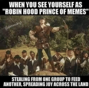 "We're memes and tights: WHEN YOU SEE YOURSELF AS  ""ROBIN HOOD PRINCE OF MEMES""  @denookyl  STEALING FROM ONE GROUP TO FEED  ANOTHER, SPREADING JOY ACROSS THE LAND We're memes and tights"