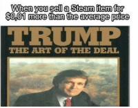 "<p>donald via /r/MemeEconomy <a href=""http://ift.tt/2tekMUD"">http://ift.tt/2tekMUD</a></p>: When you sell a Steam item for  $0,01 more than the average price  TRUMP  THE ART OF THE DEAL <p>donald via /r/MemeEconomy <a href=""http://ift.tt/2tekMUD"">http://ift.tt/2tekMUD</a></p>"