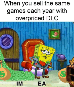 Be Like, Memes, and Tumblr: When you sell the same  games each year with  overpriced DLC  IM  EA 30-minute-memes:  It really do be like that