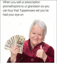 Grandma, Promethazine, and Tupperware: When you sell ur prescription  promethazine to ur grandson so you  can buy that Tupperware set you've  had your eye on <p>When your grandma 👵👼💗😊😘🌷😇 Is a gangstaaaa 🙏👌🔫🍁🚬💊💉</p>