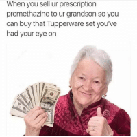 Promethazine, Tupperware, and Dank Memes: When you sell ur prescription  promethazine tour grandson so you  can buy that Tupperware set you've  had your eye on