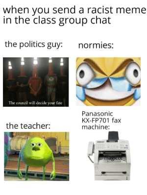 i messed up guys: when you send a racist meme  in the class group chat  the politics guy:  normies:  The council will decide your fate  Panasonic  KX-FP701 fax  machine:  the teacher:  L/magicce i messed up guys