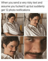 Risky Text: When you send a very risky text and  assume you fucked it up but suddenly  get 12 photo notifications