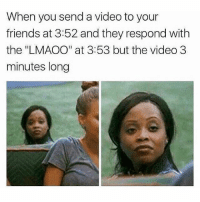 "🤣Tag someone who does this: When you send a video to your  friends at 3:52 and they respond with  the ""LMAOO"" at 3:53 but the video 3  minutes long 🤣Tag someone who does this"