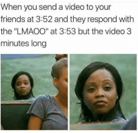"Friends, Memes, and Video: When you send a video to your  friends at 3:52 and they respond with  the ""LMAOO"" at 3:53 but the video 3  minutes long You sit on a throne of lies"