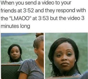 "Every damn time. by babydoll_bd MORE MEMES: When you send a video to your  friends at 3:52 and they respond with  the ""LMAOO"" at 3:53 but the video 3  minutes long Every damn time. by babydoll_bd MORE MEMES"
