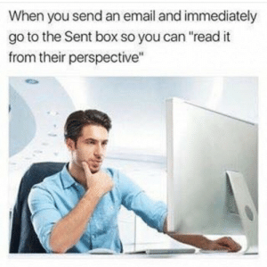"meirl: When you send an email and immediately  go to the Sent box so you can ""read it  from their perspective"" meirl"