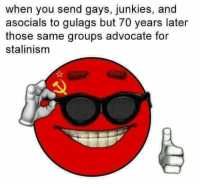 Advocate, You, and For: when you send gays, junkies, and  asocials to gulags but 70 years later  those same groups advocate for  stalinism