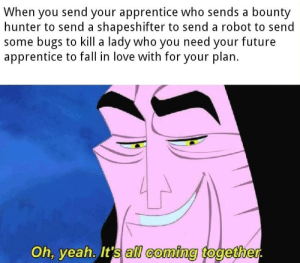 Palpatine was a true mastermind: When you send your apprentice who sends a bounty  hunter to send a shapeshifter to send a robot to send  some bugs to kill a lady who you need your future  apprentice to fall in love with for your plan.  Oh, yeah. It's all coming together. Palpatine was a true mastermind