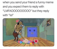 """Friends, Funny, and Lol: when you send your friend a funny meme  and you expect them to reply with  """"LMFAOOooooooO"""" but they reply  with """"lol'"""" Dm to 10 friends if this has happened to you 😫"""