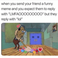 """Funny, Lol, and Meme: when you send your friend a funny  meme and you expect them to reply  with """"LMFAOOOOOoo0o"""" but they  reply with """"lol"""""""