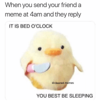 😴: When you send your friend a  meme at 4am and they reply  IT IS BED O'CLOCK  @cleaned.memes  YOU BEST BE SLEEPING 😴