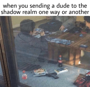 The Shadow: when you sending a dude to the  shadow realm one way or another