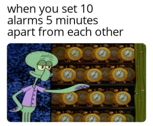Control, Time, and Dank Memes: when you set 10  alarms 5 minutes  apart from each other I control time