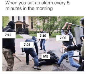 Tumblr, Alarm, and Blog: When you set an alarm every 5  minutes in the morning  7:15  7:10  7:00  7:05  ME memehumor:Hopefully You Don't Have Roommates