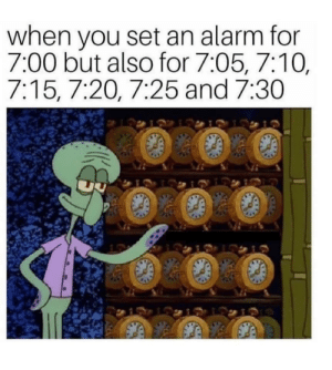 Bitch, Alarm, and One: when you set an alarm for  7:00 but also for 7:05, 7:10,  7:15, 7:20, 7:25 and 7:30 i set alarms for every minute because i am one sleepy bitch