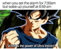 Blackpeopletwitter, Alarm, and Power: when you set the alarm for 7:00am  but wake up yourself at 6:59 anm  So this is the power of Ultra Instinct? <p>NANI (via /r/BlackPeopleTwitter)</p>