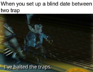 Memes, Trap, and Date: When you set up a blind date between  two trap  Ive baited the traps. Trying to make warframe memes relevant