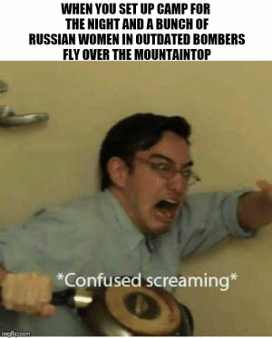 Confused, Memes, and Canvas: WHEN YOU SET UP CAMP FOR  THE NIGHT AND A BUNCH OF  RUSSIAN WOMEN IN OUTDATED BOMBERS  FLY OVER THE MOUNTAINTOP  *Confused screaming*  imgflip.com Canvas wings of memes- : sabaton