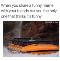Bae, Friends, and Funny: When you share a funny meme  with your friends but you the only  one that thinks it's funny  friend of bae Wow you uncultured swine, you clearly have no sense of humor bye (@friend_of_bae)