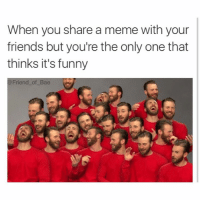 Hahaha fuck you guys its funny: When you share a meme with your  friends but you're the only one that  thinks it's funny  Friend of Bae Hahaha fuck you guys its funny