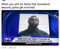 Homeland: When you shit so fierce that homeland  security gotta get involved  NEW ORLEANS  FOX26  9:25 50  MAN SAYS HIS THREAT TO BLOW UP  A BATHROOM HAD NOTHING TO DO WITH A BOMB  FOX 26 houston.com  3:19 PM-19 Nov 2018