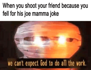 doin' God's work: When you shoot your friend because you  fell for his joe mamma joke  we can't expect God to do all the work. doin' God's work