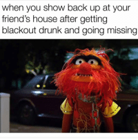 Drunk, Friends, and House: when you show back up at your  friend's house after getting  blackout drunk and going missing IM HERE AND READY TO DRINK MORE