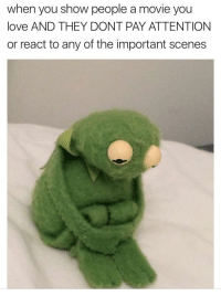 Love, Movie, and Can: when you show people a movie you  love AND THEY DONT PAY ATTENTION  or react to any of the important scenes I know you can relate.