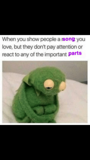 Me irl: When you show people a rsong you  love, but they don't pay attention or  react to any of the important parts Me irl