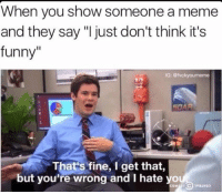 """Your Wrong: When you show someone a meme  and they say """"I just don't think it's  funny""""  IG: tvckyourmeme  That's fine, I get that,  but you're wrong and I hate you"""
