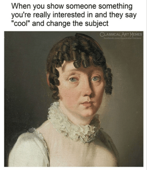 "Memes, Cool, and Classical Art: When you show someone something  you're really interested in and they say  ""cool"" and change the subject  CLASSICAL ART MEMES  artmemes"