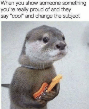"Cool, Guitar, and Proud: When you show someone something  you're really proud of and they  say ""cool"" and change the subject I'll listen to your tiny guitar tiny otter, you matter"
