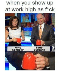 Kerri: when you show up  at work high as f ck  Kerry  Barry  Connolly  Burbank