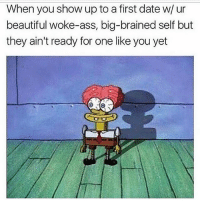 Ass, Beautiful, and Memes: When you show up to a first date w/ ur  beautiful woke-ass, big-brained self but  they ain't ready for one like you yet I can't even pretend to be normal 😫😂 rp @goldie.gal