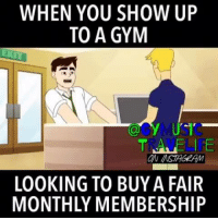 Fair, Show, and Gyms: WHEN YOU SHOW UP  TO A GYM  LOOKING TO BUYA FAIR  MONTHLY MEMBERSHIP Don't charge me bulls*it monthly fees, you won't like me when you charge me bullsh*t monthly fees...