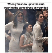 Club, Dad, and Memes: When you show up to the club  wearing the same dress as vour dad Hate when that happens smh