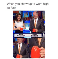 Fucking, Funny, and Memes: When you show up to work high  as fuck  Kerry  Barry  Burbank  Connoll BRUUUH LMAOO 😂😂😂