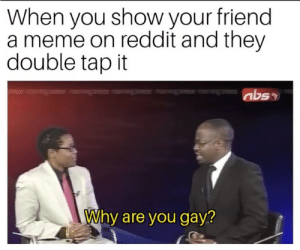 instagram normie by iGame754 MORE MEMES: When you show your friend  a meme on reddit and they  double tap it  Why are you gay? instagram normie by iGame754 MORE MEMES