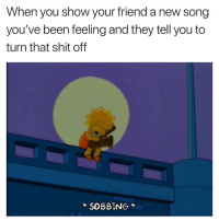Damn. 😔: When you show your friend a new song  you've been feeling and they tell you to  turn that shit off  SOBBING Damn. 😔