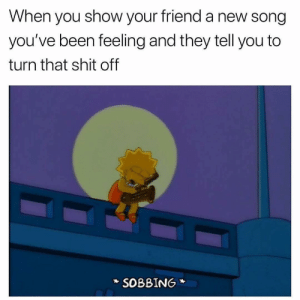 Rude Asf. 😩: When you show your friend a new song  you've been feeling and they tell you to  turn that shit off  SOBBING Rude Asf. 😩