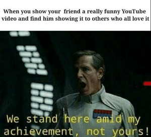 I sense a plot to take credit for my video suggestion.: When you show your friend a really funny YouTube  video and find him showing it to others who all love it  We stand here amid m  achievement, not yours! I sense a plot to take credit for my video suggestion.