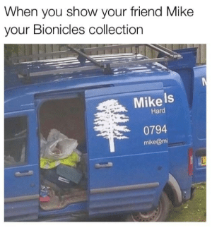 I'm back bois: When you show your friend Mike  your Bionicles collection  Mike Is  Hard  0794  mike@mi I'm back bois