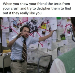 Those words... they must have meant something!: When you show your friend the texts from  your crush and try to decipher them to find  out if they really like you  F Those words... they must have meant something!
