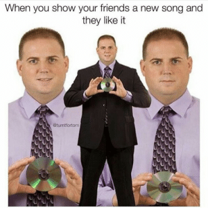 Friends, Song, and They: When you show your friends a new song and  they like it  @turntfortom
