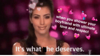 Love, Respect, and Shower: when you shower your  boyfriend with ultimate  love and respect  It's what he deserves.