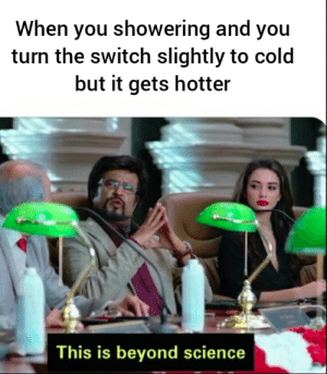 So true: When you showering and you  turn the switch slightly to cold  but it gets hotter  This is beyond science So true