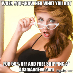 Get 50% OFF almost any adult item & FREE US/CAN Shipping by using offer code POSITIVE at AdamAndEve.com.  18+ Only.  : WHEN YOU SHOWHER WHAT YOU GOT  FOR 50% OFF AND FREESHIPPINGAT  AdamAndEve.com a&  #1 Adult Toy  Superstore    Get 50% OFF almost any adult item & FREE US/CAN Shipping by using offer code POSITIVE at AdamAndEve.com.  18+ Only.